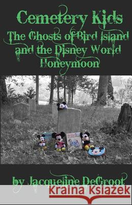 Cemetery Kids: The Ghosts of Bird Island and the Disney World Honeymoon Jacqueline DeGroot 9781532348280