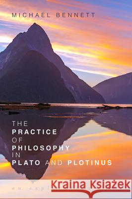 The Practice of Philosophy in Plato and Plotinus Michael Bennett 9781532642067