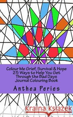 Colour Me Grief, Survival & Hope: 25 Ways to Help You Get Through the Bad Days Journal Colouring Book Anthea Peries 9781532715839