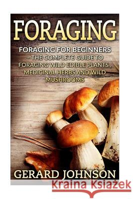 Foraging: Foraging for Beginners - Your Complete Guide on Foraging Medicinal Herbs, Wild Edible Plants and Wild Mushrooms ( Fora Gerard Johnson 9781532717598