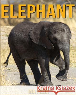 Elephant: Children Book of Fun Facts & Amazing Photos on Animals in Nature - A Wonderful Elephant Book for Kids Aged 3-7 Ina Felix 9781532717819