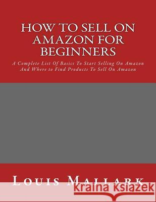 How to Sell on Amazon for Beginners: A Complete List of Basics to Start Selling on Amazon and Where to Find Products to Sell on Amazon Louis Mallark 9781532747601