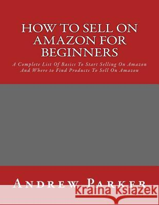 How to Sell on Amazon for Beginners: A Complete List of Basics to Start Selling on Amazon and Where to Find Products to Sell on Amazon Andrew Parker 9781532747717