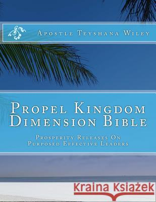 Propel Kingdom Dimension Bible: Prosperity Releases on Purposed Effective Leaders Apostle Teyshana Wiley 9781532748769