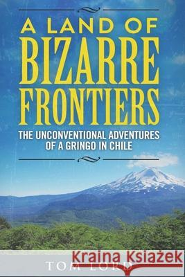 A Land of Bizarre Frontiers: The Unconventional Adventures of a Gringo in Chile Mr Tom Lord 9781532761393