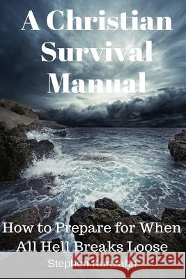 A Christian Survival Manual: How to Prepare for When All Hell Breaks Loose Stephen Kurtzahn 9781532762895