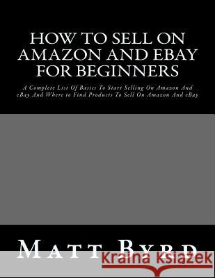 How to Sell on Amazon and Ebay for Beginners: A Complete List of Basics to Start Selling on Amazon and Ebay and Where to Find Products to Sell on Amaz Matt Byrd 9781532766657