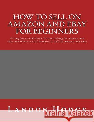 How to Sell on Amazon and Ebay for Beginners: A Complete List of Basics to Start Selling on Amazon and Ebay and Where to Find Products to Sell on Amaz Landon Hodge 9781532767609