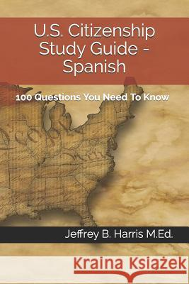 U.S. Citizenship Study Guide - Spanish: 100 Questions You Need to Know Jeffrey B. Harris 9781532772986