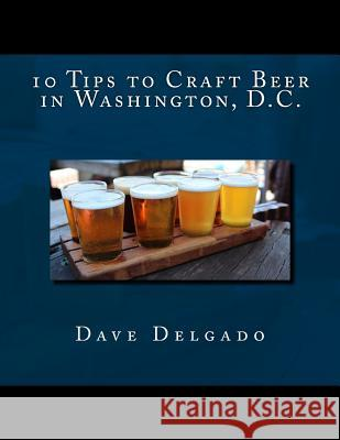 10 Tips to Craft Beer in Washington, D.C. Dave Delgado 9781532774676