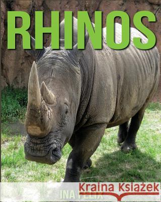 Rhinos: Children Book of Fun Facts & Amazing Photos on Animals in Nature - A Wonderful Rhinos Book for Kids Aged 3-7 Ina Felix 9781532774881