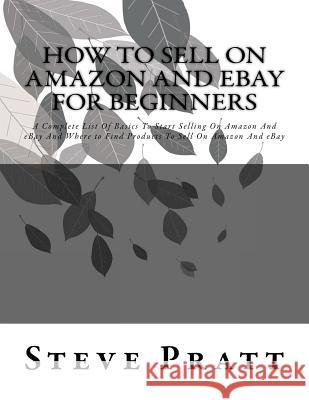 How to Sell on Amazon and Ebay for Beginners: A Complete List of Basics to Start Selling on Amazon and Ebay and Where to Find Products to Sell on Amaz Steve Pratt 9781532781735