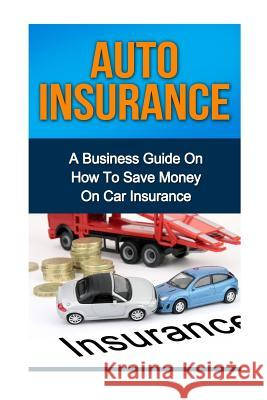 Auto Insurance: A Business Guide on How to Save Money on Car Insurance Ryan Smith 9781532812026