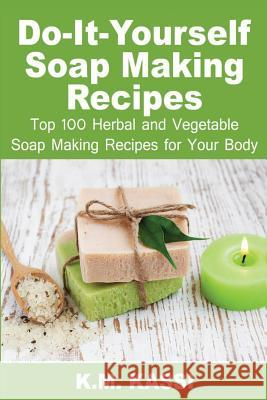 Do-It-Yourself Soap Making Recipes: Top 100 Herbal and Vegetable Soap Making Recipes for Your Body MR K. M. Kassi 9781532815355