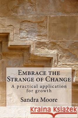 Embrace the Strange of Change: A Practical Application for Growth Sandra Moore Katherine Moore Grahm Collis 9781532828775