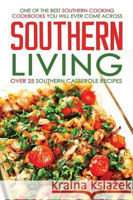 Southern Living, Over 25 Southern Casserole Recipes: One of the Best Southern Cooking Cookbooks You Will Ever Come Across Martha Stone 9781532835773