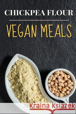 Vegan: Chickpea Flour Vegan Meals-High Protein Cookbook Jane Shortz 9781532843730