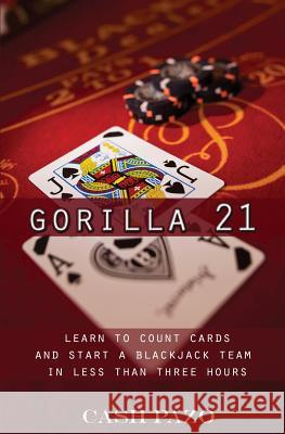 Gorilla 21: Learn to Count Cards and Start a Blackjack Team in Less Than Three Hours Cash Pazo 9781532847011