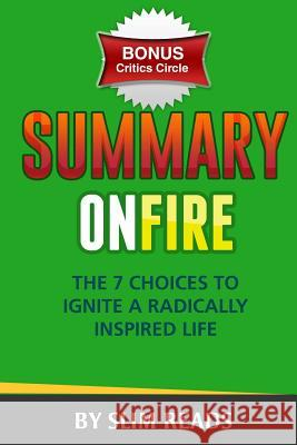 Summary: On Fire: The 7 Choices to Ignite a Radically Inspired Life Review & Key Points with Bonus Critics Circle Slim Reads 9781532854781