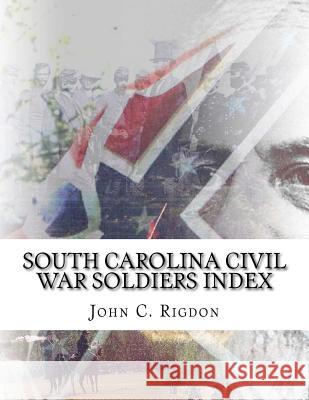 South Carolina Civil War Soldiers Index John C. Rigdon 9781532859977