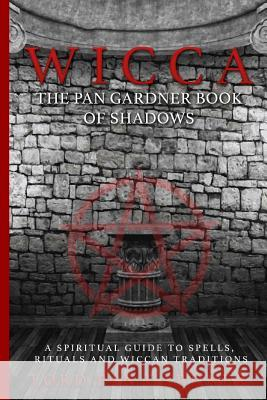 Wicca: The Pan Gardner Book of Shadows - A Spiritual Guide to Spells, Rituals, and Wiccan Traditions Lord Pan Gardner Wicca United 9781532865374