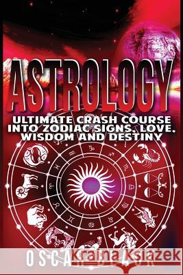 Astrology: Ultimate Crash Course Into Zodiac Signs, Love, Wisdom and Destiny Oscar Black 9781532867378