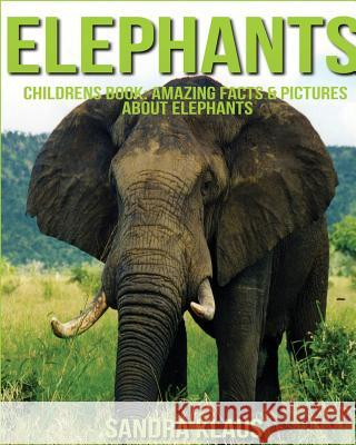 Childrens Book: Amazing Facts & Pictures about Elephants Sandra Klaus 9781532868702