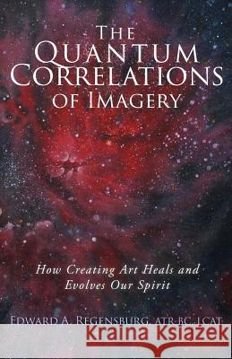 The Quantum Correlations of Imagery: How Creating Art Heals and Evolves Our Spirit Edward A. Regensbur 9781532874918