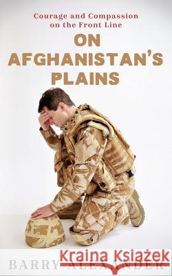 On Afghanistan's Plains: Courage and Compassion on the Front Line Barry Neil Alexander 9781532875281