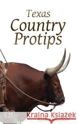 Texas Country Protips: A Layman's Guide to the Common Minutia of Modern Rural Life Rich Houston 9781532875502