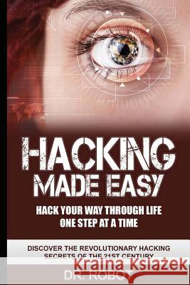 Hacking Made Easy: Hack Your Way Through Life One Step at a Time - Discover the Revolutionary Hacking Secrets of the 21st Century Dr Robot Hacking University 9781532878763