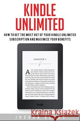 Kindle Unlimited: 7 Tips to Maximizing Kindle Unlimited Subscription Account Benefits and Getting the Most from Your Kindle Unlimited Bo Joshua Elans 9781532883576