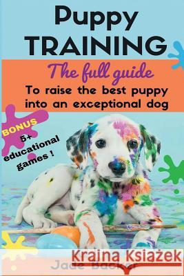 Puppy Training: The Full Guide to House Breaking Your Puppy with Crate Training, Potty Training, Puppy Games & Beyond MS Jade Backer 9781532916342