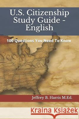 U.S. Citizenship Study Guide - English: 100 Questions You Need to Know Jeffrey B. Harris 9781532938788