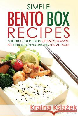 Simple Bento Box Recipes, a Bento Cookbook of Easy-To-Make: But Delicious Bento Recipes for All Ages Martha Stephenson 9781532942358