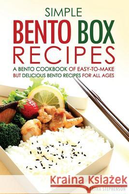 Simple Bento Box Recipes, a Bento Cookbook of Easy-To-Make: But Delicious Bento Recipes for All Ages Martha Stephenson 9781532942365