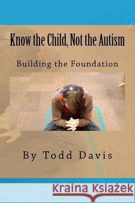 Know the Child, Not the Autism: For Parents, Paraeducators and Teachers Todd Davis 9781532957895