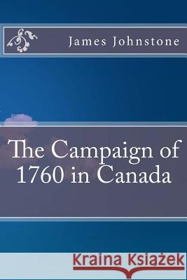 The Campaign of 1760 in Canada James Johnstone Johnstone 9781532962370