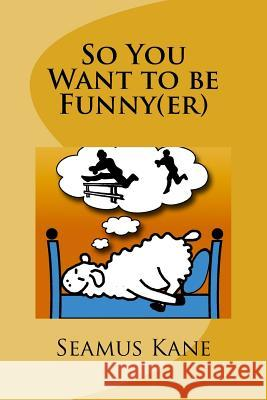So You Want to Be Funny(er): A Tongue in Cheek Look at the Science of Humour MR Seamus Kane Mrs Julia Kane 9781532993947