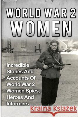 World War 2 Women: Incredible Stories and Accounts of World War 2 Women Spies, Heroes and Informers Cyrus J. Zachary 9781533004208