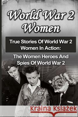 World War 2 Women: True Stories of World War 2 Women in Action: The Women Heroes and Spies of World War 2 Cyrus J. Zachary 9781533004277