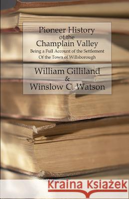 Pioneer History of the Champlain Valley: Being a Full Account of the Settlement of the Town of Willsborough William Gilliland Winslow C. Watson 9781533004406