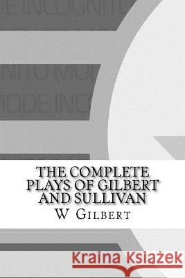 The Complete Plays of Gilbert and Sullivan W. S. Gilbert 9781533012449