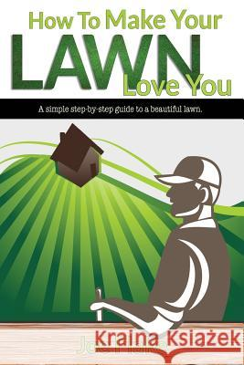 How to Make Your Lawn Love You Joe Flake 9781533012784