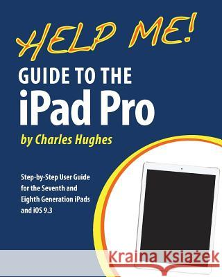 Help Me! Guide to the iPad Pro: Step-By-Step User Guide for the Seventh and Eighth Generation Ipads and IOS 9.3 Charles Hughes 9781533014016