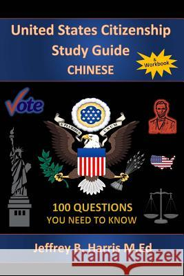 U.S. Citizenship Study Guide: Chinese: 100 Questions You Need to Know Jeffrey B. Harris 9781533017666