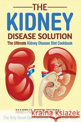The Kidney Disease Solution, the Ultimate Kidney Disease Diet Cookbook: The Only Renal Diet Cookbook You Will Ever Need Martha Stephenson 9781533019325