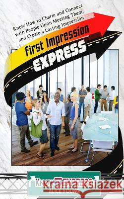 First Impression Express: Know How to Charm and Connect with People Upon Meeting Them, and Create a Lasting Impression Alice Young Knowit Express 9781533022578