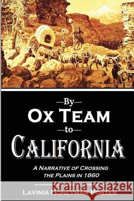 By Ox Team to California: A Narrative of Crossing the Plains in 1860 Lavinia Honeyman Porter 9781533023308
