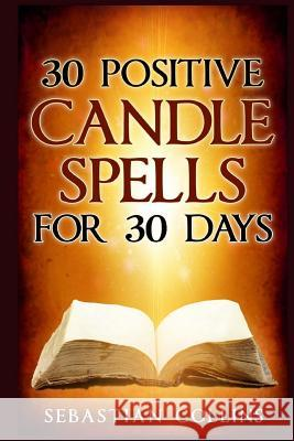 30 Positive Candle Spells for 30 Days: Blessing, Curse Breaking, Spell Reversing, Healing, Negativity Release, Love, Money, Health, Protection, Diet, Sebastian Collins 9781533027900